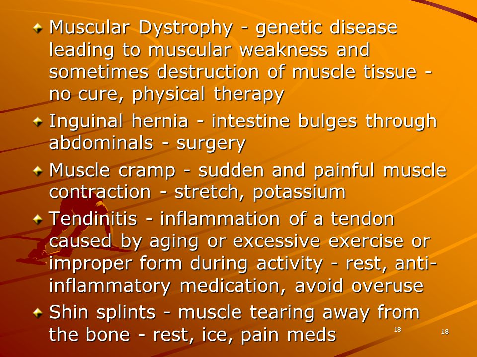 18 Muscular Dystrophy - genetic disease leading to muscular weakness and sometimes destruction of muscle tissue - no cure, physical therapy Inguinal h