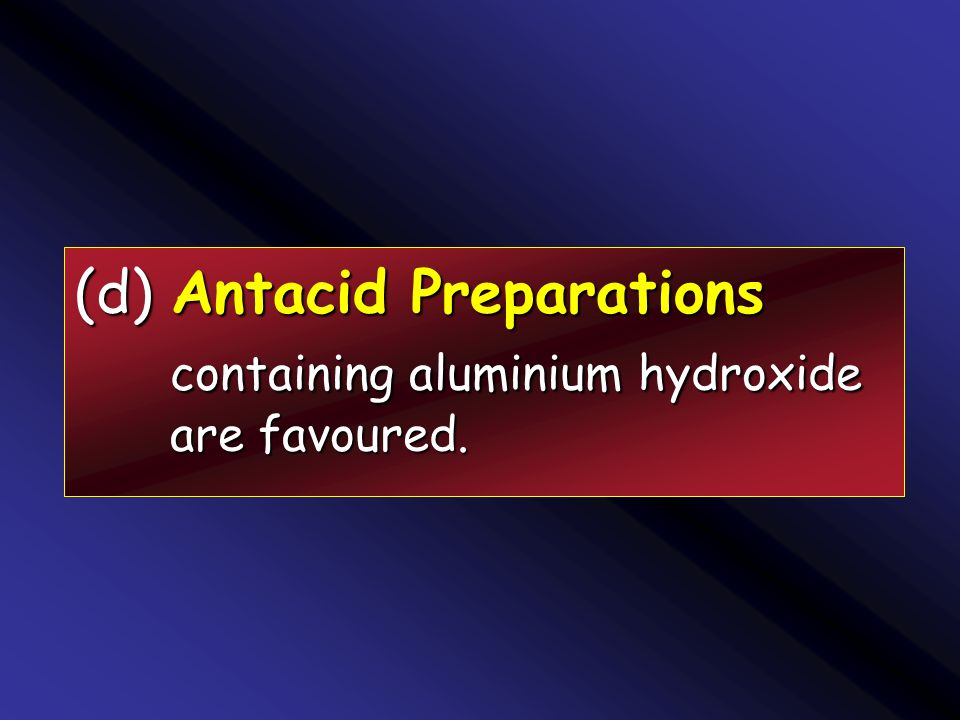 (d) Antacid Preparations containing aluminium hydroxide are favoured.