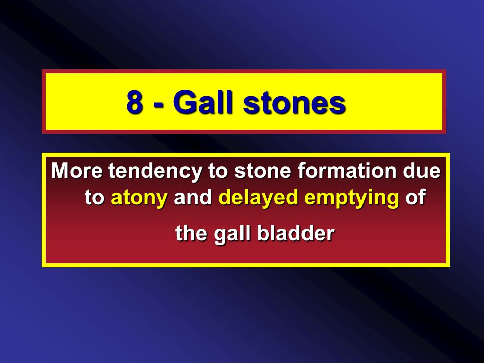 8 - Gall stones More tendency to stone formation due to atony and delayed emptying of the gall bladder