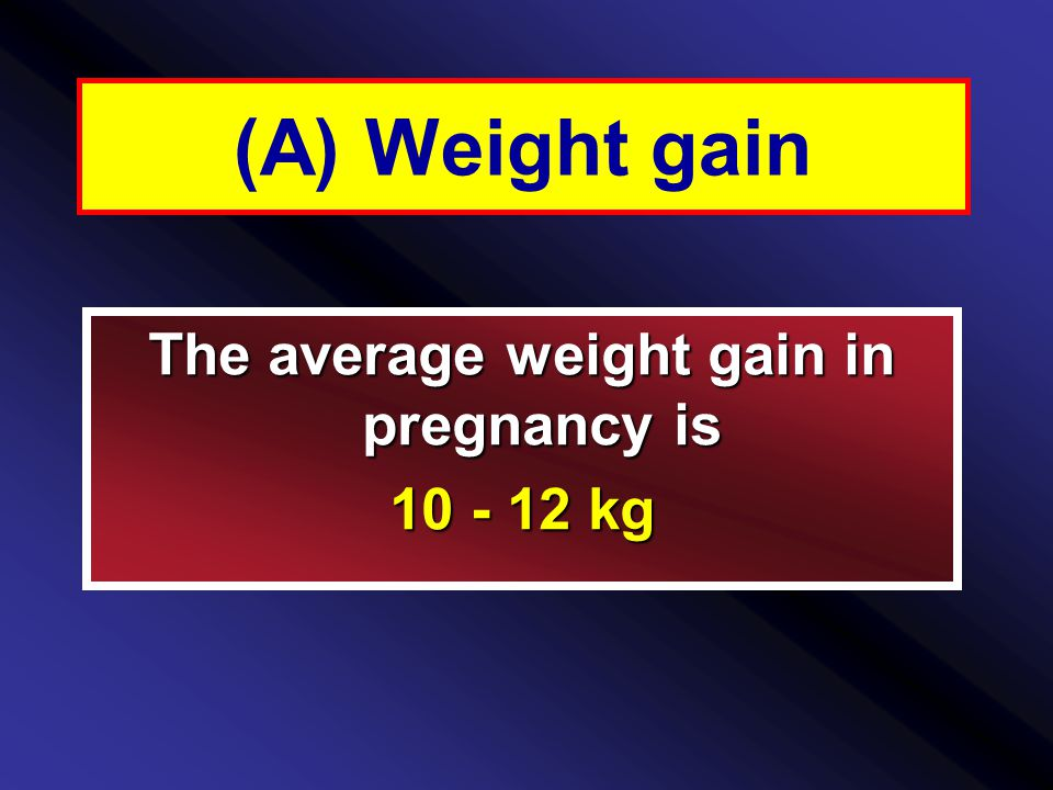 (A) Weight gain The average weight gain in pregnancy is 10 - 12 kg