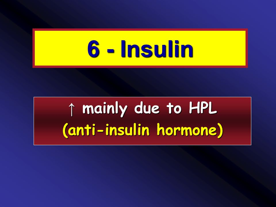 6 - Insulin ↑ mainly due to HPL (anti-insulin hormone)