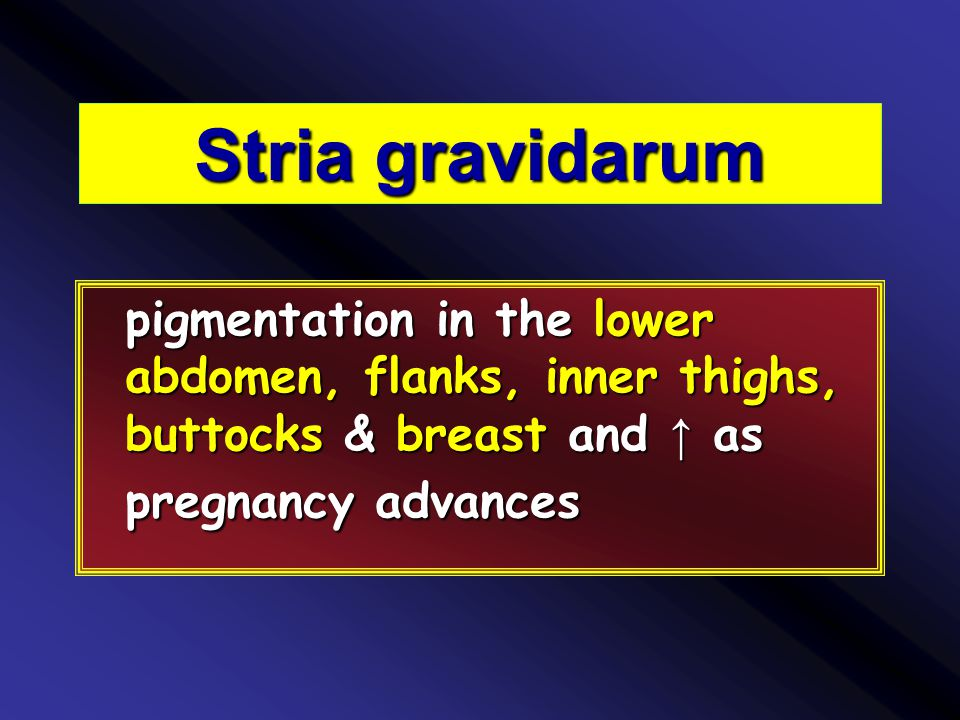 Stria gravidarum pigmentation in the lower abdomen, flanks, inner thighs, buttocks & breast and ↑ as pregnancy advances