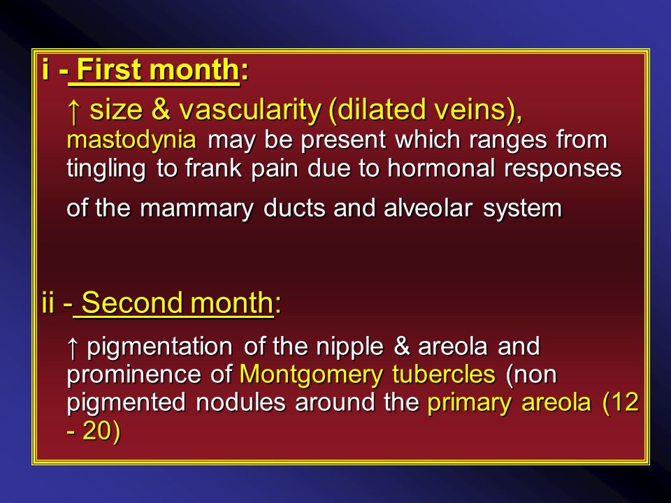 i - First month: ↑ size & vascularity (dilated veins), mastodynia may be present which ranges from tingling to frank pain due to hormonal responses of the mammary ducts and alveolar system ii - Second month: ↑ pigmentation of the nipple & areola and prominence of Montgomery tubercles (non pigmented nodules around the primary areola (12 - 20)