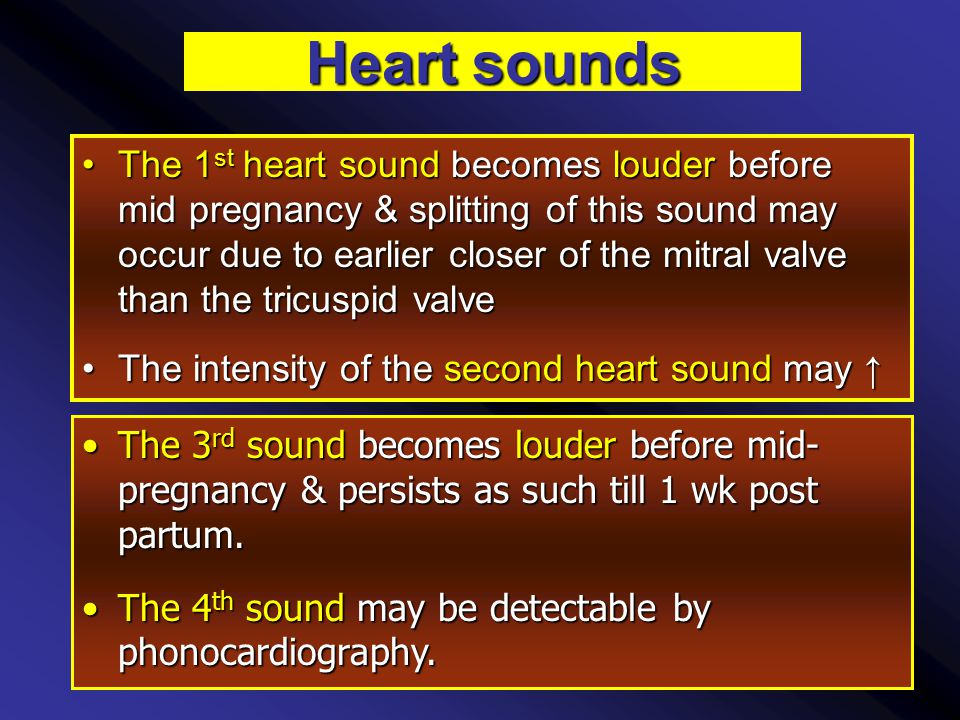 Heart sounds The 1 st heart sound becomes louder before mid pregnancy & splitting of this sound may occur due to earlier closer of the mitral valve than the tricuspid valveThe 1 st heart sound becomes louder before mid pregnancy & splitting of this sound may occur due to earlier closer of the mitral valve than the tricuspid valve The intensity of the second heart sound may ↑The intensity of the second heart sound may ↑ The 3 rd sound becomes louder before mid- pregnancy & persists as such till 1 wk post partum.The 3 rd sound becomes louder before mid- pregnancy & persists as such till 1 wk post partum.