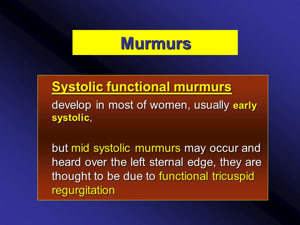 Murmurs Systolic functional murmurs develop in most of women, usually early systolic, but mid systolic murmurs may occur and heard over the left sternal edge, they are thought to be due to functional tricuspid regurgitation