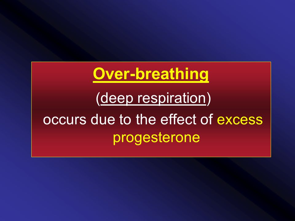 Over-breathing (deep respiration) occurs due to the effect of excess progesterone