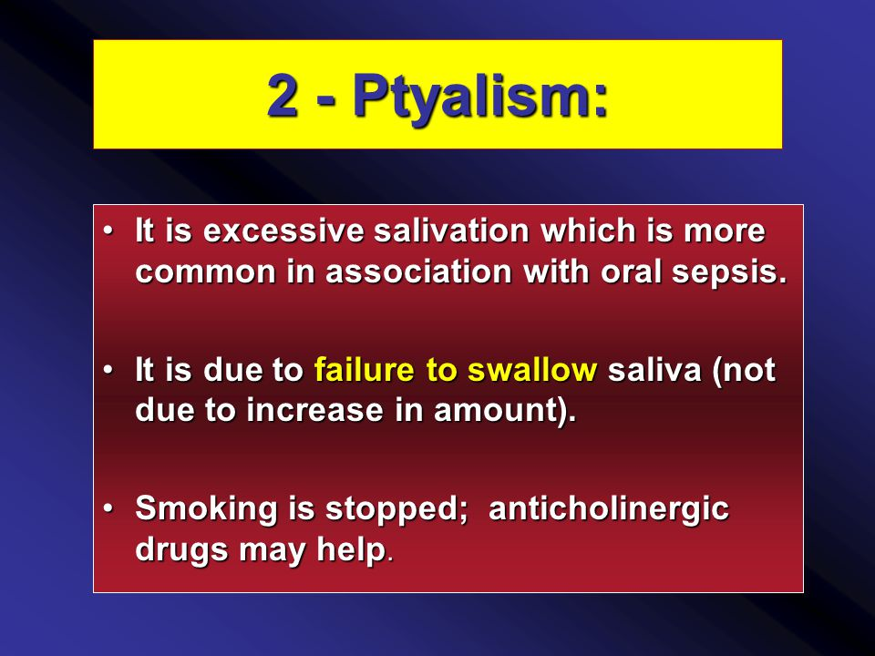2 - Ptyalism: It is excessive salivation which is more common in association with oral sepsis.It is excessive salivation which is more common in association with oral sepsis.