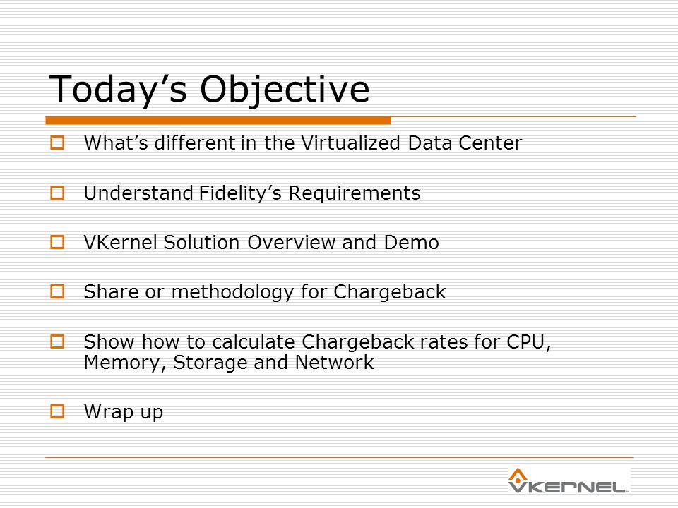 Today's Objective  What's different in the Virtualized Data Center  Understand Fidelity's Requirements  VKernel Solution Overview and Demo  Share or methodology for Chargeback  Show how to calculate Chargeback rates for CPU, Memory, Storage and Network  Wrap up