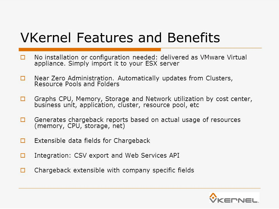 VKernel Features and Benefits  No installation or configuration needed: delivered as VMware Virtual appliance.