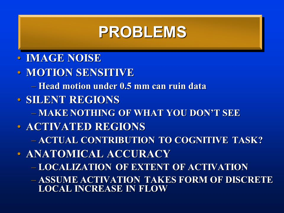PROBLEMS IMAGE NOISEIMAGE NOISE MOTION SENSITIVEMOTION SENSITIVE –Head motion under 0.5 mm can ruin data SILENT REGIONSSILENT REGIONS –MAKE NOTHING OF WHAT YOU DON'T SEE ACTIVATED REGIONSACTIVATED REGIONS –ACTUAL CONTRIBUTION TO COGNITIVE TASK.