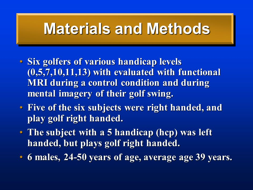 Materials and Methods Six golfers of various handicap levels (0,5,7,10,11,13) with evaluated with functional MRI during a control condition and during mental imagery of their golf swing.Six golfers of various handicap levels (0,5,7,10,11,13) with evaluated with functional MRI during a control condition and during mental imagery of their golf swing.