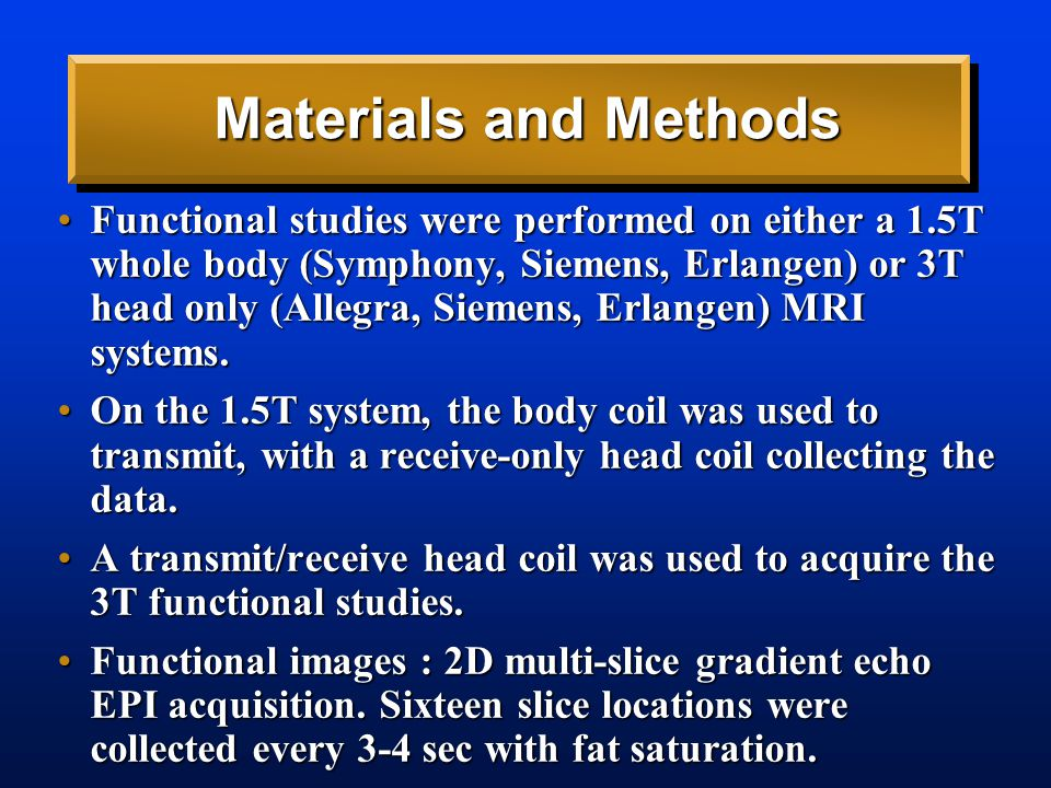 Materials and Methods Functional studies were performed on either a 1.5T whole body (Symphony, Siemens, Erlangen) or 3T head only (Allegra, Siemens, Erlangen) MRI systems.Functional studies were performed on either a 1.5T whole body (Symphony, Siemens, Erlangen) or 3T head only (Allegra, Siemens, Erlangen) MRI systems.