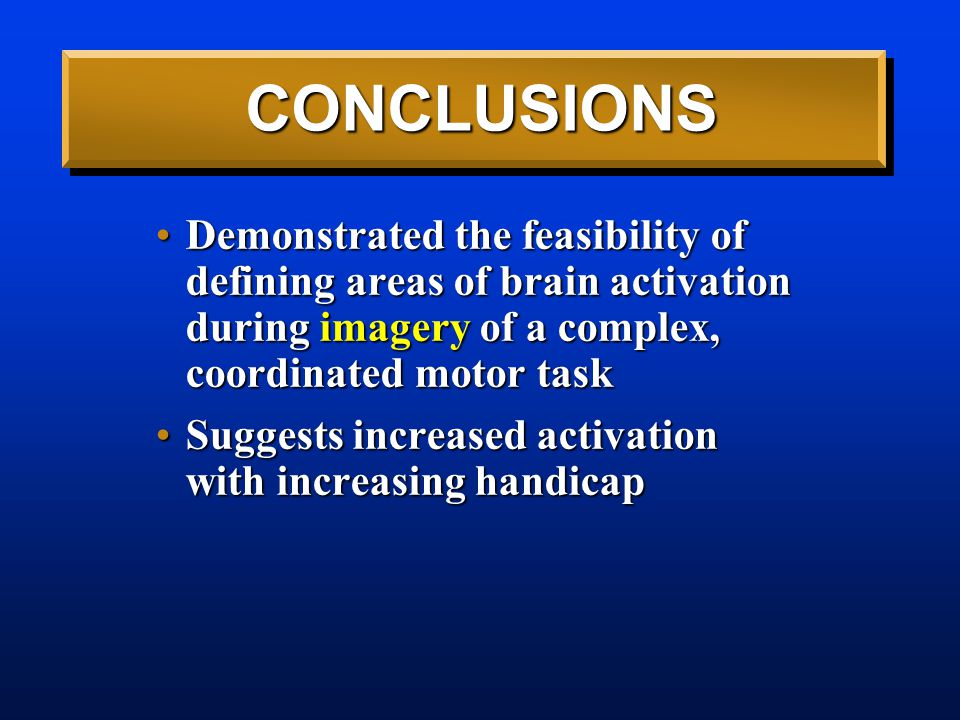 CONCLUSIONS Demonstrated the feasibility of defining areas of brain activation during imagery of a complex, coordinated motor taskDemonstrated the feasibility of defining areas of brain activation during imagery of a complex, coordinated motor task Suggests increased activation with increasing handicapSuggests increased activation with increasing handicap