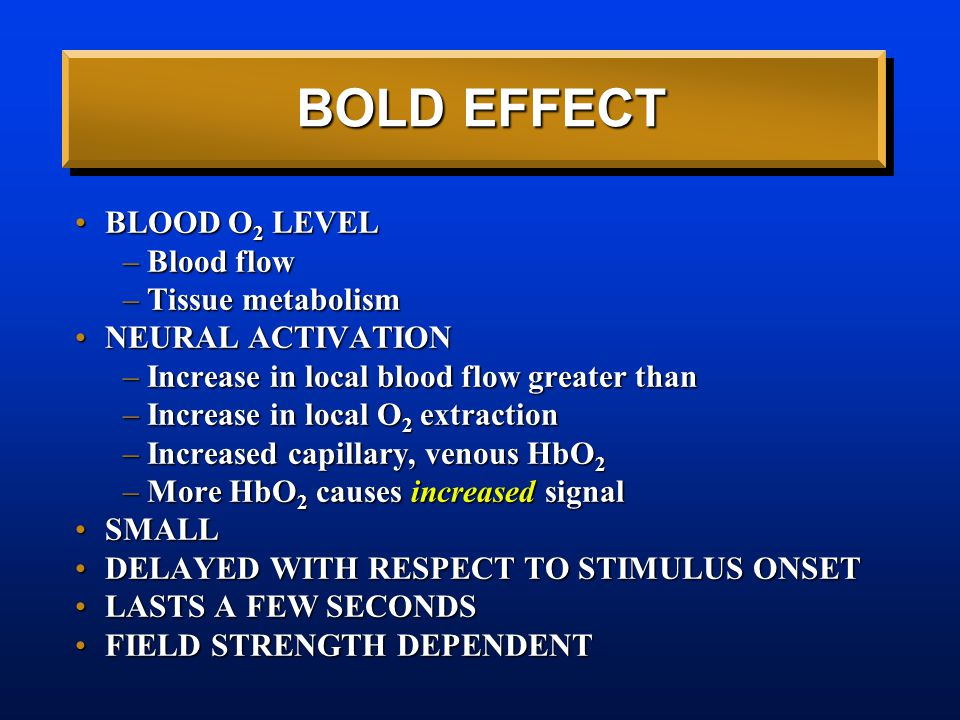 BOLD EFFECT BLOOD O 2 LEVELBLOOD O 2 LEVEL –Blood flow –Tissue metabolism NEURAL ACTIVATIONNEURAL ACTIVATION –Increase in local blood flow greater than –Increase in local O 2 extraction –Increased capillary, venous HbO 2 –More HbO 2 causes increased signal SMALLSMALL DELAYED WITH RESPECT TO STIMULUS ONSETDELAYED WITH RESPECT TO STIMULUS ONSET LASTS A FEW SECONDSLASTS A FEW SECONDS FIELD STRENGTH DEPENDENTFIELD STRENGTH DEPENDENT