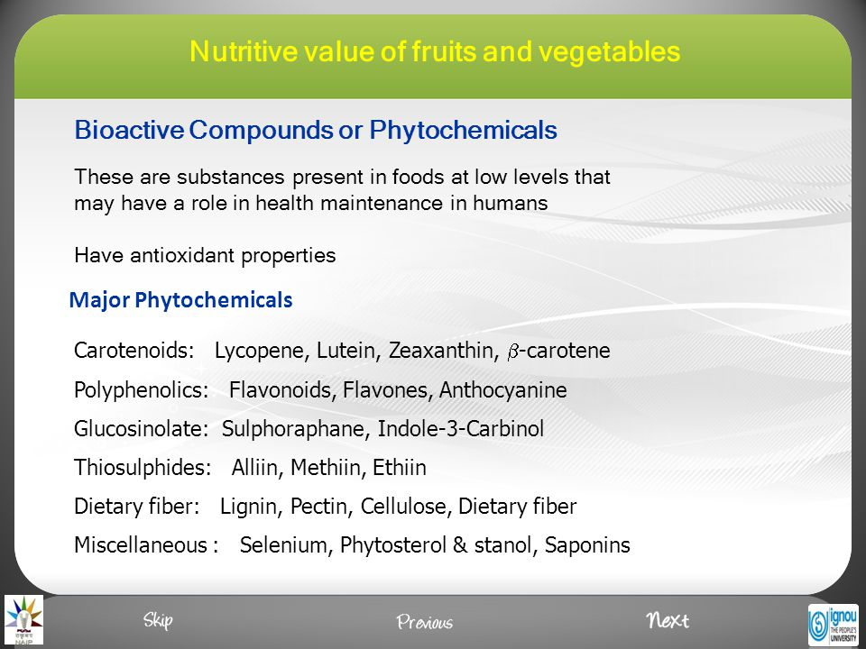 Major Phytochemicals Carotenoids: Lycopene, Lutein, Zeaxanthin,  -carotene Polyphenolics: Flavonoids, Flavones, Anthocyanine Glucosinolate: Sulphoraphane, Indole-3-Carbinol Thiosulphides: Alliin, Methiin, Ethiin Dietary fiber: Lignin, Pectin, Cellulose, Dietary fiber Miscellaneous : Selenium, Phytosterol & stanol, Saponins These are substances present in foods at low levels that may have a role in health maintenance in humans Have antioxidant properties Bioactive Compounds or Phytochemicals Nutritive value of fruits and vegetables