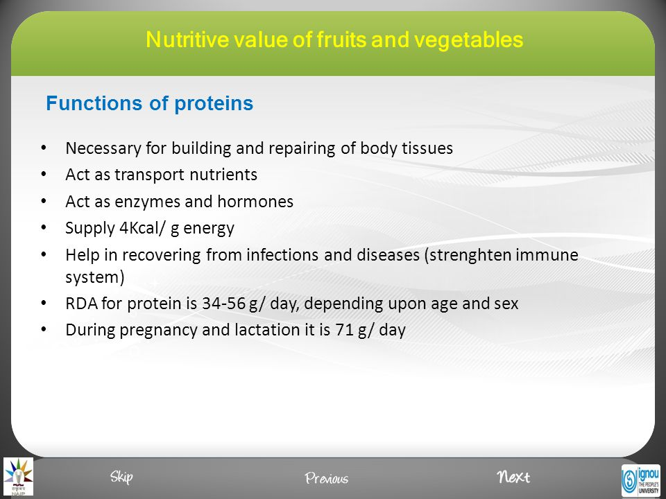 Functions of proteins Necessary for building and repairing of body tissues Act as transport nutrients Act as enzymes and hormones Supply 4Kcal/ g energy Help in recovering from infections and diseases (strenghten immune system) RDA for protein is 34-56 g/ day, depending upon age and sex During pregnancy and lactation it is 71 g/ day Nutritive value of fruits and vegetables