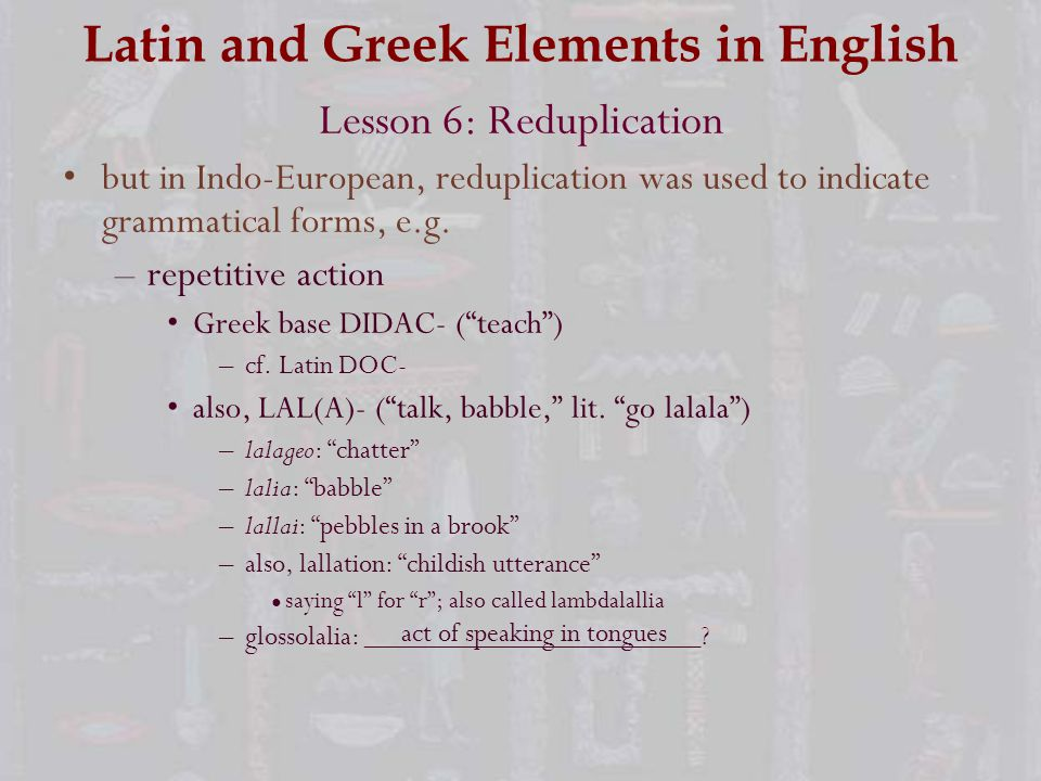 Latin and Greek Elements in English Lesson 6: Reduplication but in Indo-European, reduplication was used to indicate grammatical forms, e.g.