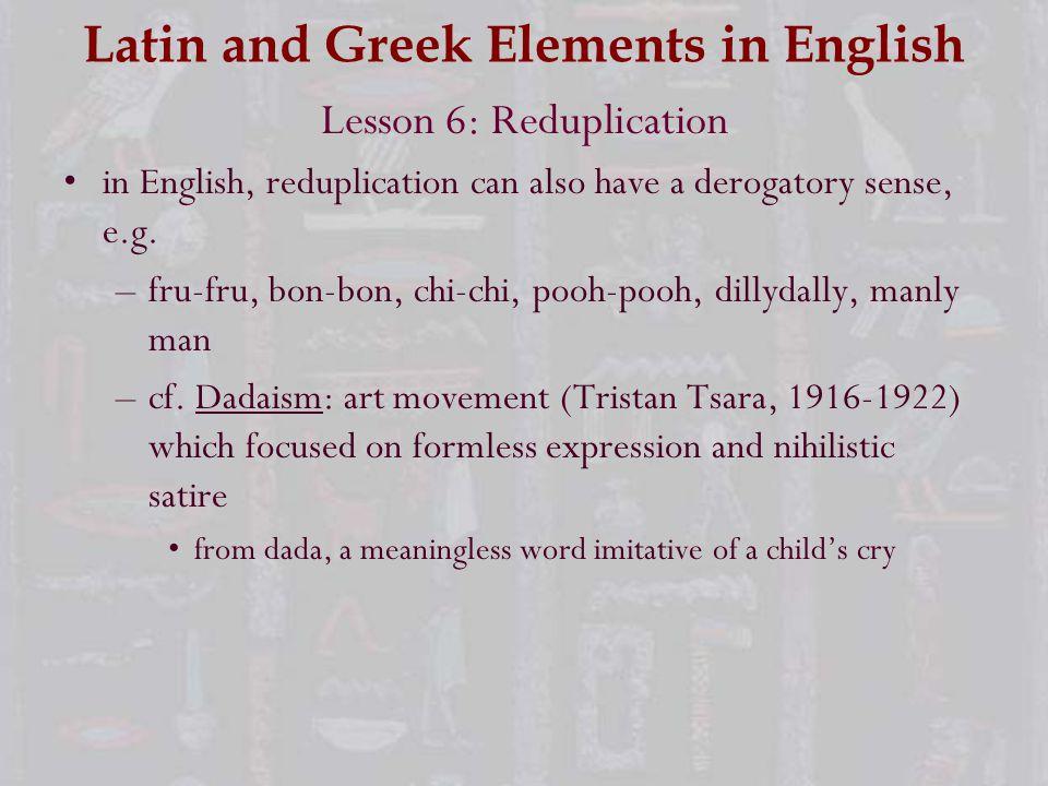 Latin and Greek Elements in English Lesson 6: Reduplication in English, reduplication can also have a derogatory sense, e.g. –fru-fru, bon-bon, chi-ch