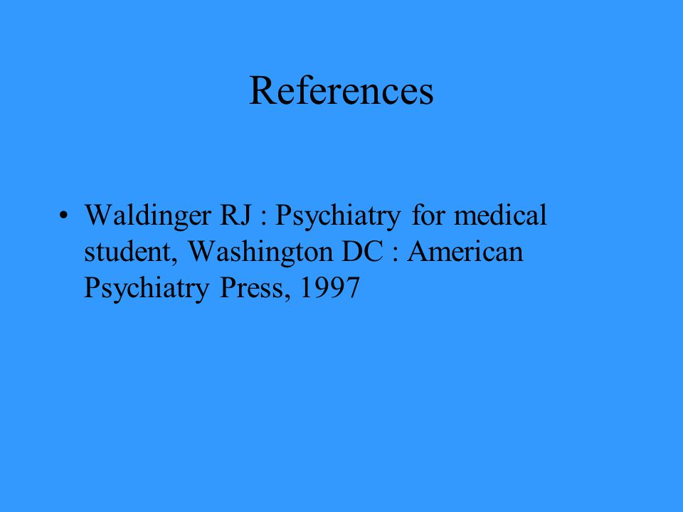 References Waldinger RJ : Psychiatry for medical student, Washington DC : American Psychiatry Press, 1997