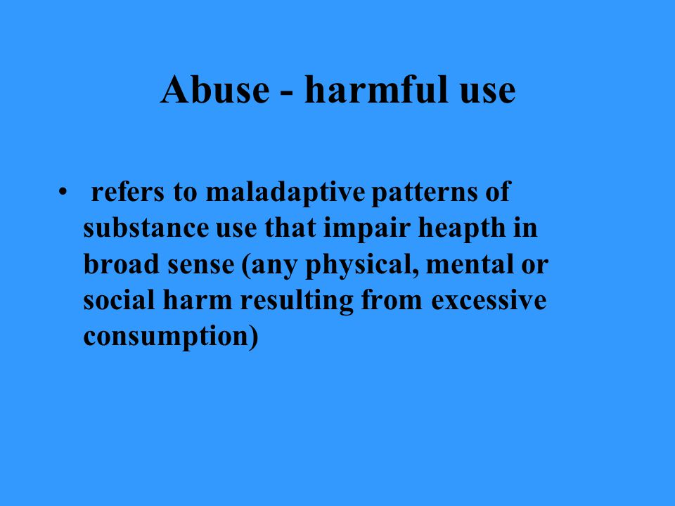 Abuse - harmful use refers to maladaptive patterns of substance use that impair heapth in broad sense (any physical, mental or social harm resulting f
