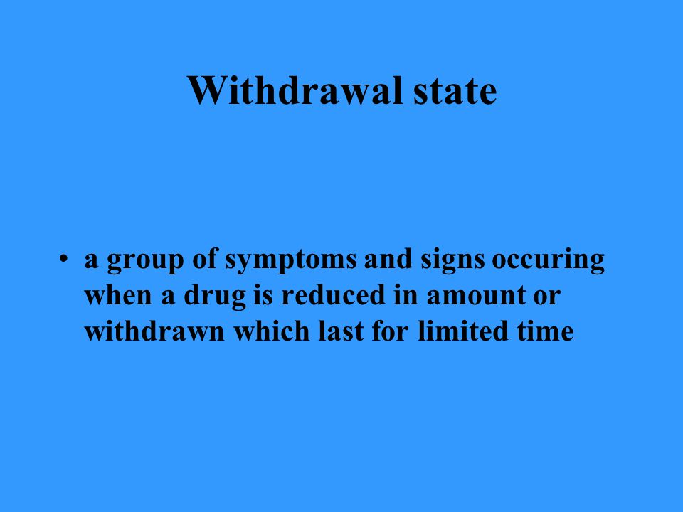 Withdrawal state a group of symptoms and signs occuring when a drug is reduced in amount or withdrawn which last for limited time