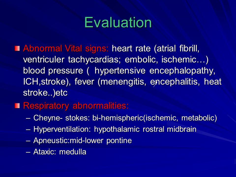 Evaluation Abnormal Vital signs: heart rate (atrial fibrill, ventriculer tachycardias; embolic, ischemic…) blood pressure ( hypertensive encephalopathy, ICH,stroke), fever (menengitis, encephalitis, heat stroke..)etc Respiratory abnormalities: –Cheyne- stokes: bi-hemispheric(ischemic, metabolic) –Hyperventilation: hypothalamic rostral midbrain –Apneustic:mid-lower pontine –Ataxic: medulla