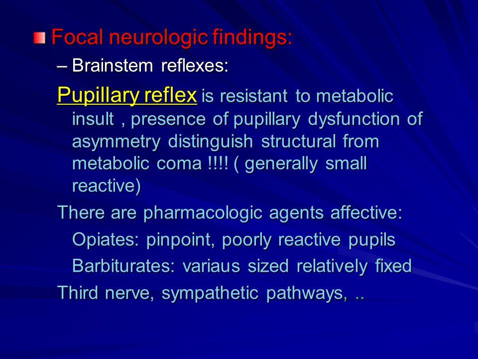 Focal neurologic findings: –Brainstem reflexes: Pupillary reflex is resistant to metabolic insult, presence of pupillary dysfunction of asymmetry dist