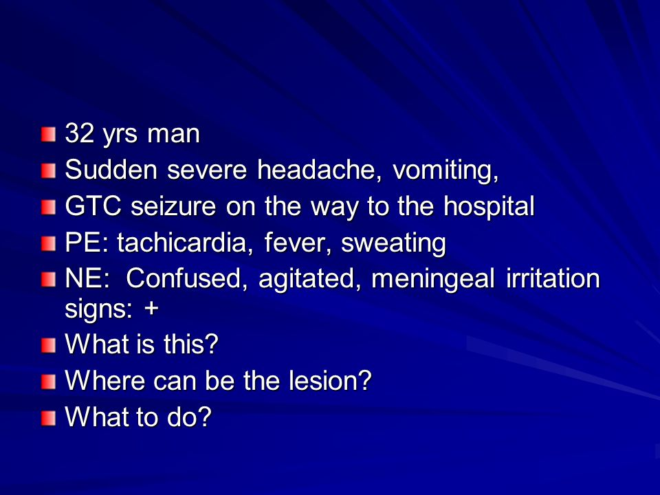 32 yrs man Sudden severe headache, vomiting, GTC seizure on the way to the hospital PE: tachicardia, fever, sweating NE: Confused, agitated, meningeal irritation signs: + What is this.