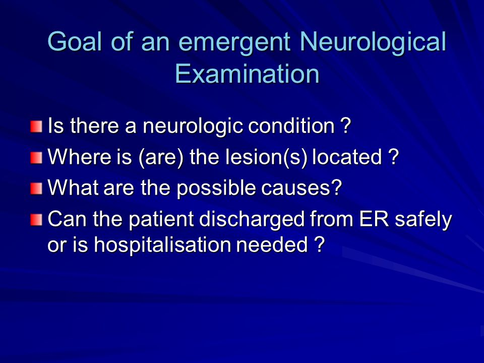 Goal of an emergent Neurological Examination Is there a neurologic condition ? Where is (are) the lesion(s) located ? What are the possible causes? Ca