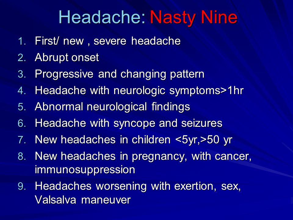 Headache: Nasty Nine 1. First/ new, severe headache 2.