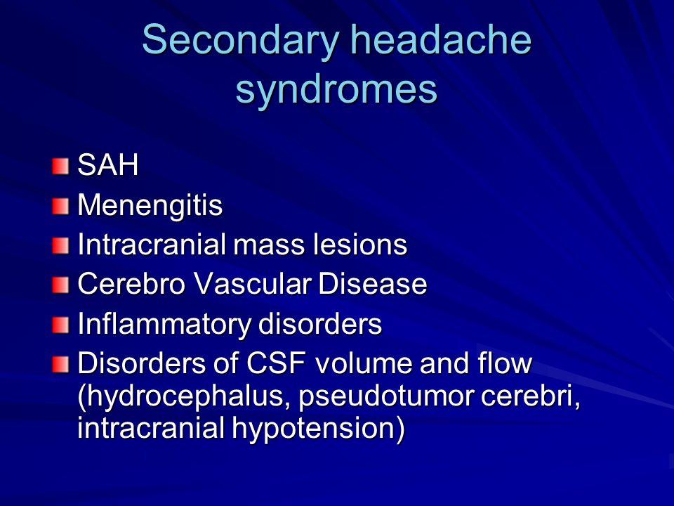 Secondary headache syndromes SAHMenengitis Intracranial mass lesions Cerebro Vascular Disease Inflammatory disorders Disorders of CSF volume and flow (hydrocephalus, pseudotumor cerebri, intracranial hypotension)