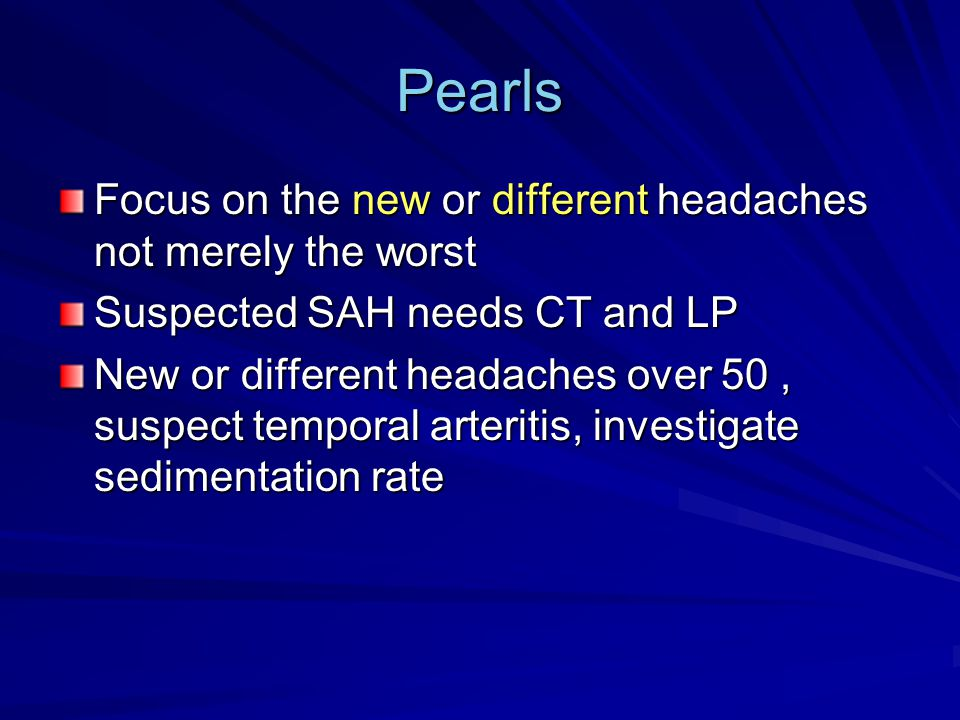 Pearls Focus on the new or different headaches not merely the worst Suspected SAH needs CT and LP New or different headaches over 50, suspect temporal