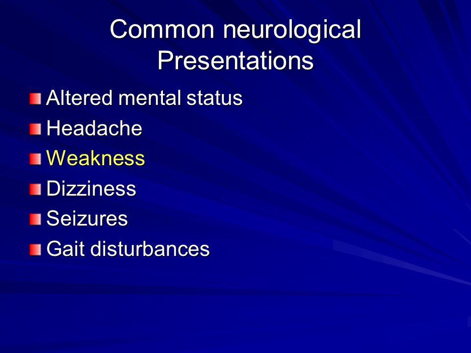 Common neurological Presentations Altered mental status HeadacheWeaknessDizzinessSeizures Gait disturbances