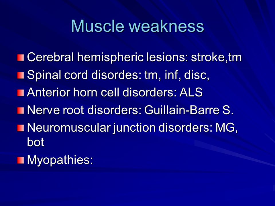 Muscle weakness Cerebral hemispheric lesions: stroke,tm Spinal cord disordes: tm, inf, disc, Anterior horn cell disorders: ALS Nerve root disorders: Guillain-Barre S.