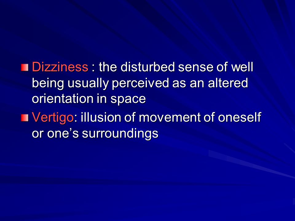 Dizziness : the disturbed sense of well being usually perceived as an altered orientation in space Vertigo: illusion of movement of oneself or one's s