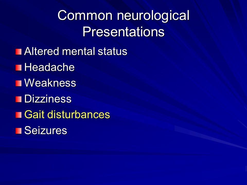 Common neurological Presentations Altered mental status HeadacheWeaknessDizziness Gait disturbances Seizures