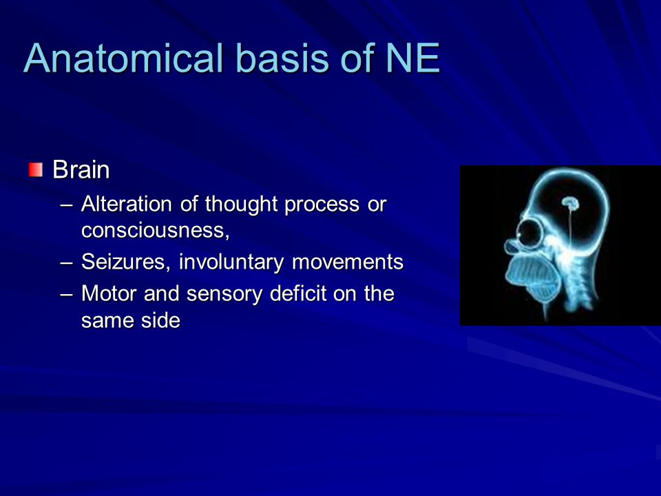 Anatomical basis of NE Brain –Alteration of thought process or consciousness, –Seizures, involuntary movements –Motor and sensory deficit on the same side