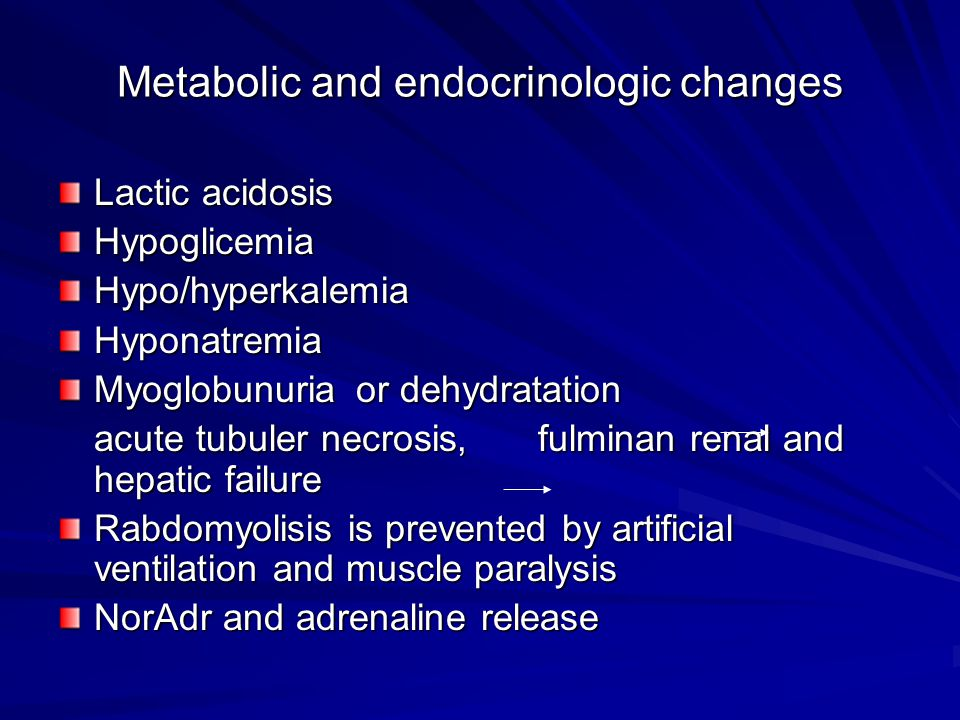 Metabolic and endocrinologic changes Lactic acidosis HypoglicemiaHypo/hyperkalemiaHyponatremia Myoglobunuria or dehydratation acute tubuler necrosis, fulminan renal and hepatic failure Rabdomyolisis is prevented by artificial ventilation and muscle paralysis NorAdr and adrenaline release