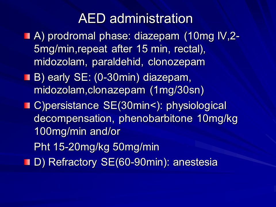 AED administration A) prodromal phase: diazepam (10mg IV,2- 5mg/min,repeat after 15 min, rectal), midozolam, paraldehid, clonozepam B) early SE: (0-30