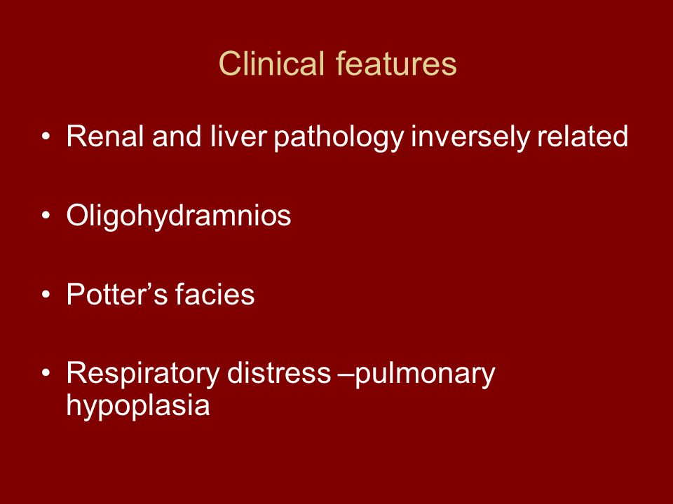 Clinical features Renal and liver pathology inversely related Oligohydramnios Potter's facies Respiratory distress –pulmonary hypoplasia