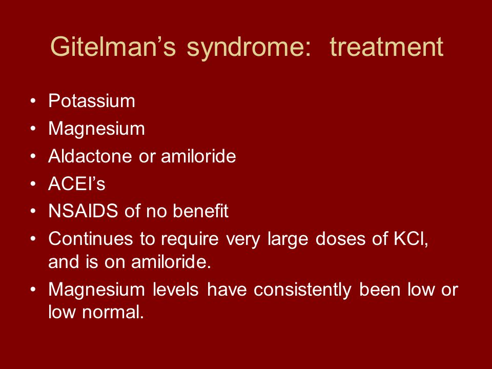 Gitelman's syndrome: treatment Potassium Magnesium Aldactone or amiloride ACEI's NSAIDS of no benefit Continues to require very large doses of KCl, an