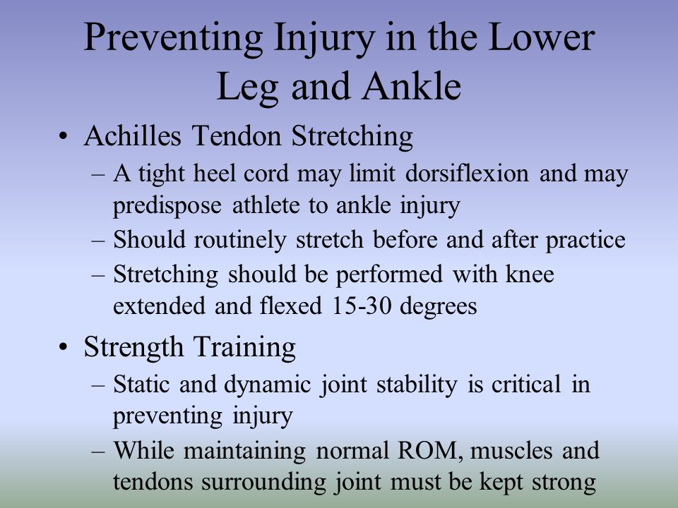 Preventing Injury in the Lower Leg and Ankle Achilles Tendon Stretching –A tight heel cord may limit dorsiflexion and may predispose athlete to ankle