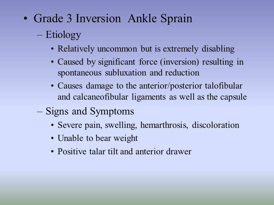 Grade 3 Inversion Ankle Sprain –Etiology Relatively uncommon but is extremely disabling Caused by significant force (inversion) resulting in spontaneo