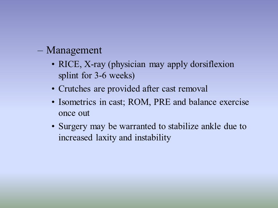 –Management RICE, X-ray (physician may apply dorsiflexion splint for 3-6 weeks) Crutches are provided after cast removal Isometrics in cast; ROM, PRE