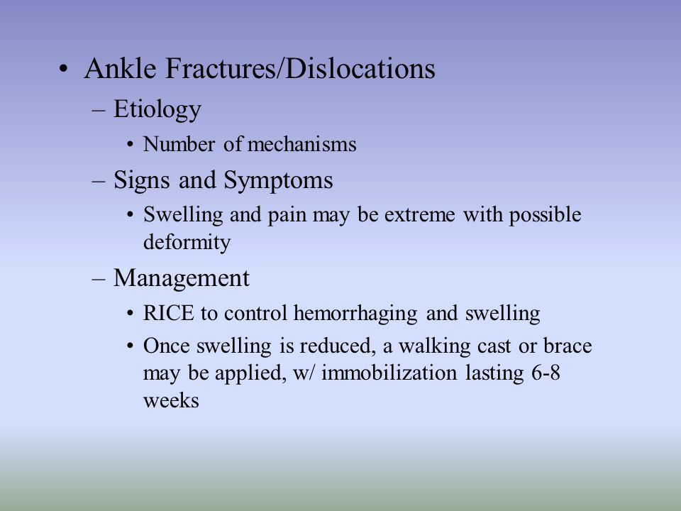 Ankle Fractures/Dislocations –Etiology Number of mechanisms –Signs and Symptoms Swelling and pain may be extreme with possible deformity –Management R