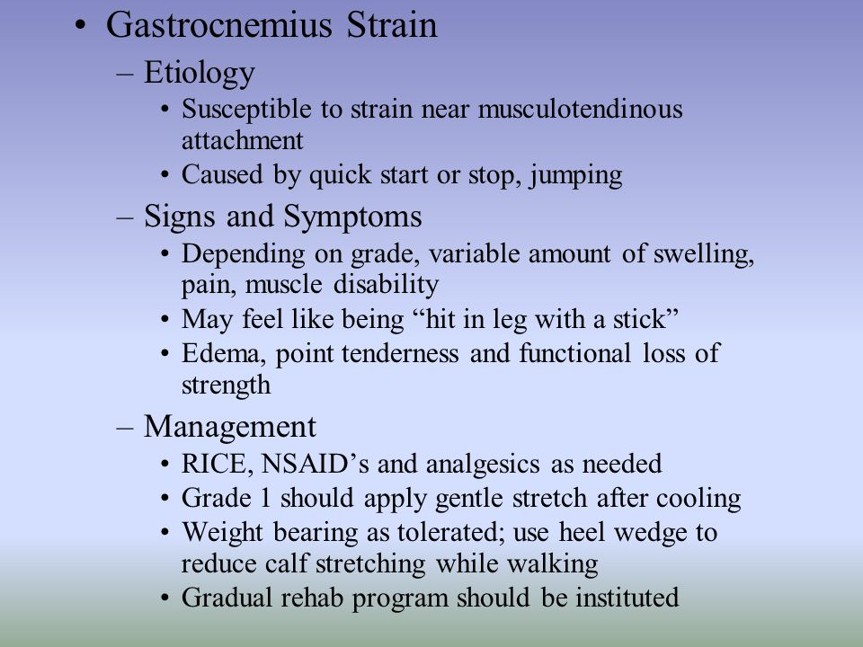 Gastrocnemius Strain –Etiology Susceptible to strain near musculotendinous attachment Caused by quick start or stop, jumping –Signs and Symptoms Depen
