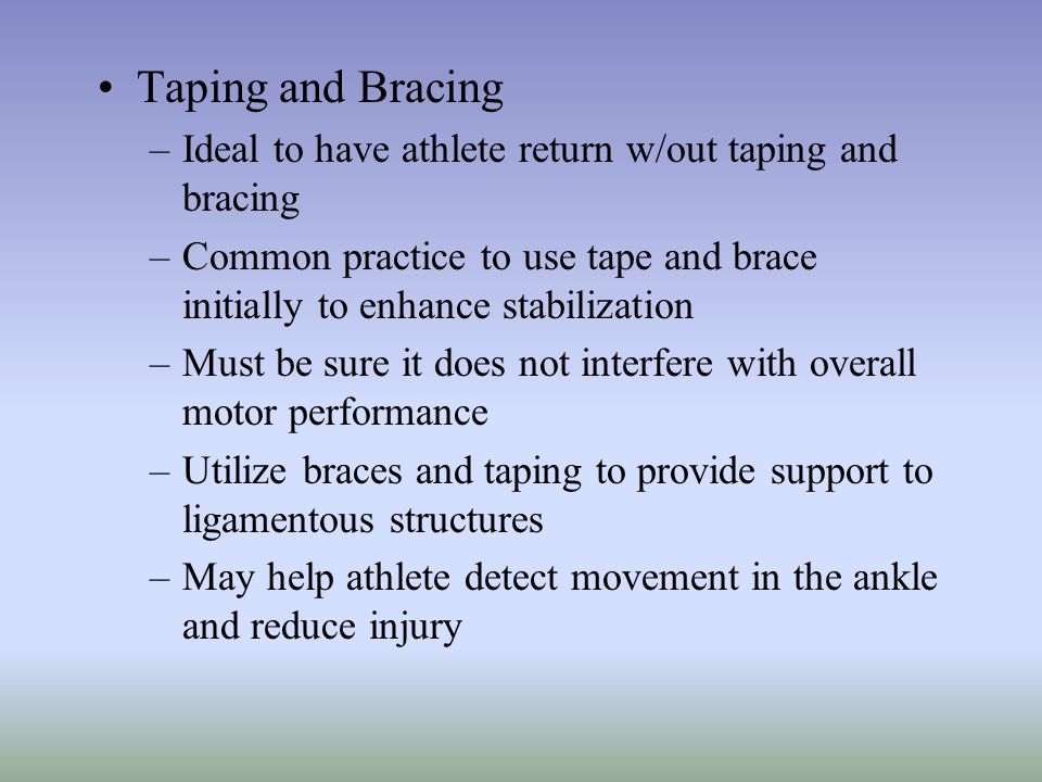 Taping and Bracing –Ideal to have athlete return w/out taping and bracing –Common practice to use tape and brace initially to enhance stabilization –M