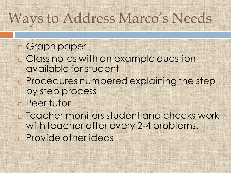 Ways to Address Marco's Needs  Graph paper  Class notes with an example question available for student  Procedures numbered explaining the step by step process  Peer tutor  Teacher monitors student and checks work with teacher after every 2-4 problems.