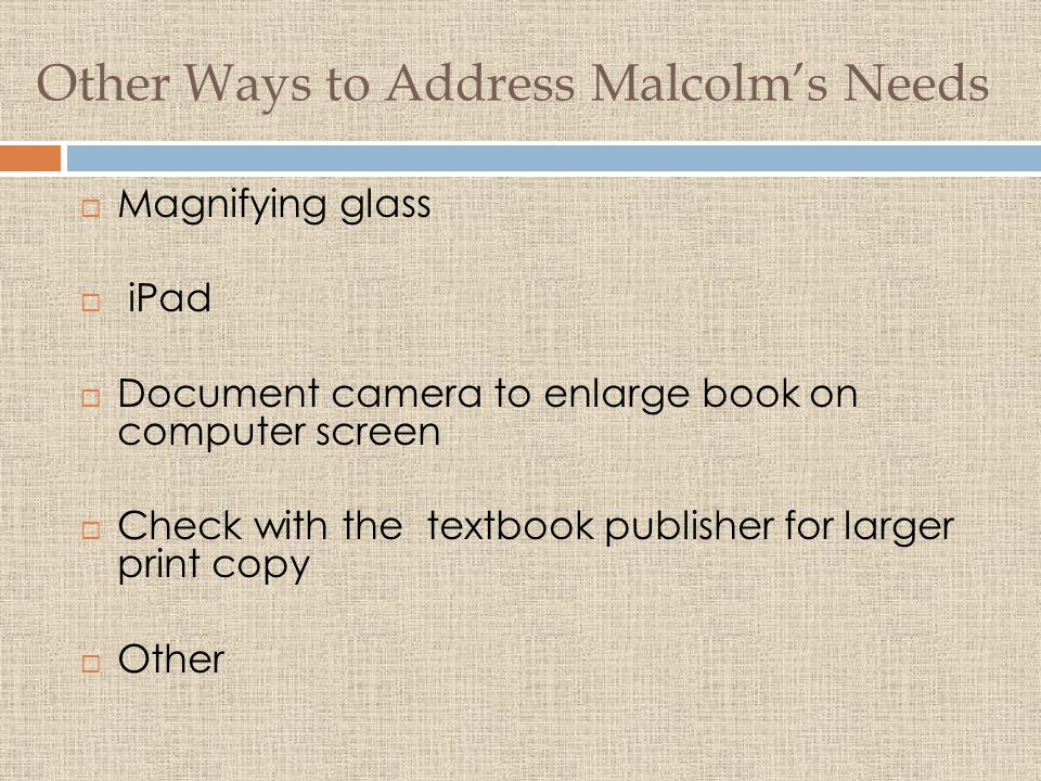 Other Ways to Address Malcolm's Needs  Magnifying glass  iPad  Document camera to enlarge book on computer screen  Check with the textbook publisher for larger print copy  Other