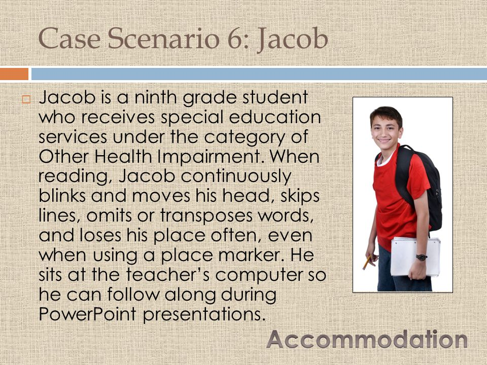 Case Scenario 6: Jacob  Jacob is a ninth grade student who receives special education services under the category of Other Health Impairment.